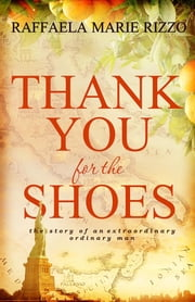 Thank You for the Shoes - the story of an extraordinary ordinary man ebook by Raffaela Marie Rizzo