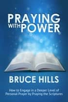 Praying with Power - How to Engage in a Deeper Level of Personal Prayer by Praying the Scripture ebook by Bruce Hills