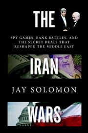 The Iran Wars - Spy Games, Bank Battles, and the Secret Deals That Reshaped the Middle East ebook by Jay Solomon