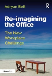Re-imagining the Office - The New Workplace Challenge ebook by Adryan Bell