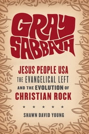 Gray Sabbath - Jesus People USA, Evangelical Left, and the Evolution of Christian Rock ebook by Shawn David Young