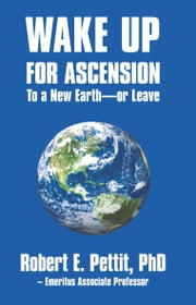Wake up for Ascension to a New Earth - or Leave ebook by Robert E. Pettit