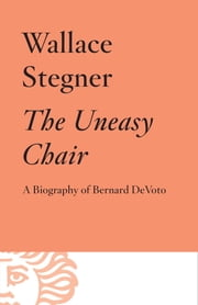 The Uneasy Chair - A Biography of Bernard DeVoto ebook by Wallace Stegner