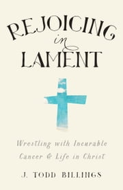 Rejoicing in Lament - Wrestling with Incurable Cancer and Life in Christ ebook by J. Todd Billings