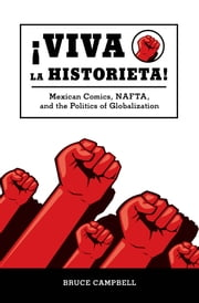 Viva la historieta - Mexican Comics, NAFTA, and the Politics of Globalization ebook by Bruce Campbell
