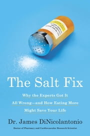 The Salt Fix - Why the Experts Got It All Wrong--and How Eating More Might Save Your Life ebook by Dr. James DiNicolantonio