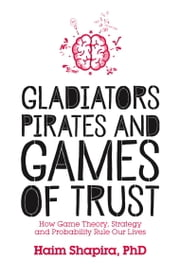Gladiators, Pirates and Games of Trust - How Game Theory, Strategy and Probability Rule Our Lives ebook by Haim Shapira