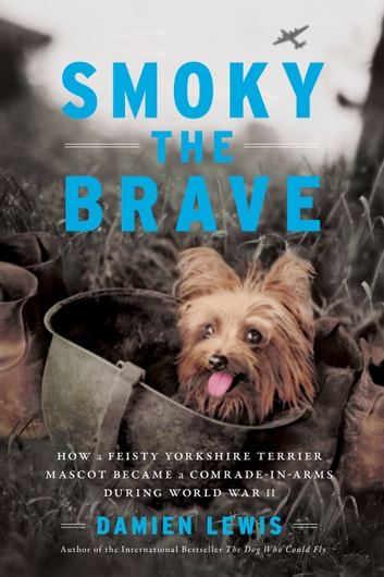 Smoky the Brave - How a Feisty Yorkshire Terrier Mascot Became a Comrade-in-Arms during World War II ebook by Damien Lewis