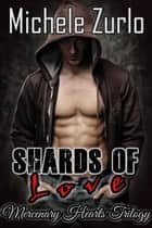 Shards of Love - Mercenary Hearts, #3 ebook by Michele Zurlo