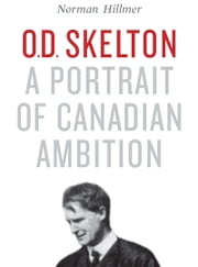 O.D. Skelton - A Portrait of Canadian Ambition ebook by Norman  Hillmer