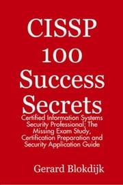 CISSP 100 Success Secrets: Certified Information Systems Security Professional; The Missing Exam Study, Certification Preparation and Security Applica ebook by Blokdijk, Gerard