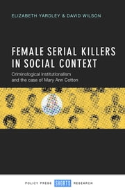 Female serial killers in social context - Criminological institutionalism and the case of Mary Ann Cotton ebook by Elizabeth Yardley,Wilson, David