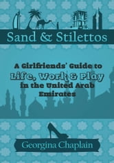 Sand & Stilettos - A Girls' Guide to Life, Work & Play in the United Arab Emirates ebook by Georgina Chaplain