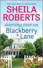 Starting Over on Blackberry Lane - A Romance Novel ebook by Sheila Roberts