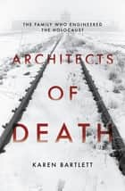 Architects of Death - The Family Who Engineered the Holocaust ebook by Karen Bartlett