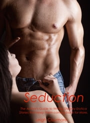 Seduction: The Author's Guide to Writing Steamy Erotica Stories that keep them coming back for More. ebook by Leigh Claymore