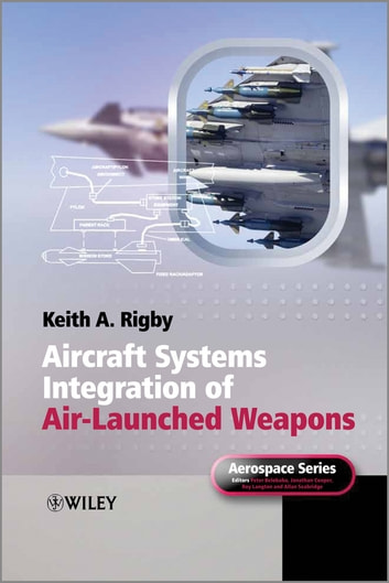 Aircraft Systems Integration of Air-Launched Weapons ebook by Keith A. Rigby