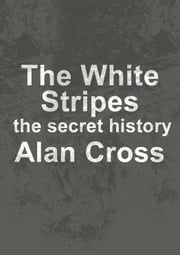 The White Stripes - the secret history ebook by Alan Cross