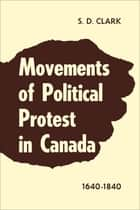 Movements of Political Protest in Canada 1640-1840 ebook by S.D. Clark