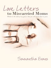 Love Letters to Miscarried Moms - Written in the midst of my grief so that you will not be alone in yours. ebook by Samantha Evans