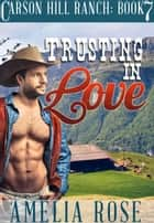 Trusting in Love (Carson Hill Ranch: Book 7) ebook by Amelia Rose