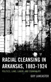Racial Cleansing in Arkansas, 1883–1924 - Politics, Land, Labor, and Criminality ebook by Guy Lancaster