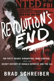 Revolution's End - The Patty Hearst Kidnapping, Mind Control, and the Secret History of Donald DeFreeze and the SLA ebook by Brad Schreiber