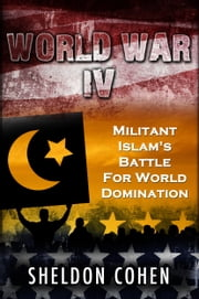 World War IV: Militant Islam's Battle For World Domination ebook by Sheldon Cohen