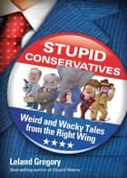 Stupid Conservatives: Weird and Wacky Tales from the Right Wing - Weird and Wacky Tales from the Right Wing ebook by Leland Gregory