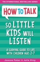 How To Talk So Little Kids Will Listen - A Survival Guide to Life with Children Ages 2-7 ebook by