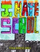 I Hate School ebook by Tina Brescanu