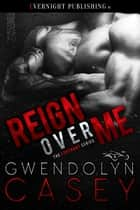 Reign Over Me ebook by Gwendolyn Casey