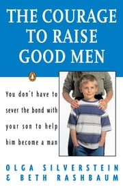 The Courage to Raise Good Men ebook by Olga Silverstein, Beth Rashbaum