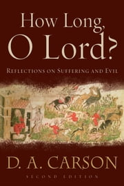 How Long, O Lord? - Reflections on Suffering and Evil ebook by D. A. Carson