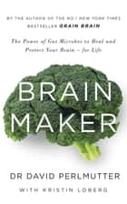 Brain Maker - The Power of Gut Microbes to Heal and Protect Your Brain - for Life eBook by David Perlmutter