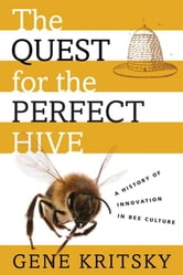 The Quest For The Perfect Hive : A History Of Innovation In Bee Culture ebook by Gene Kritsky