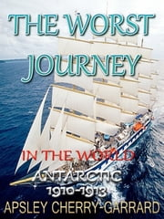THE WORST JOURNEY IN THE WORLD ANTARCTIC 1910-1913 - The Great True Adventure Story, A Linked Index of all Editions, With Panoramas, Maps, And Illustrations ebook by APSLEY CHERRY-GARRARD