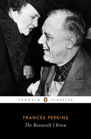 The Roosevelt I Knew eBook by Frances Perkins, Adam Cohen