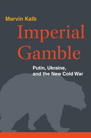 Imperial Gamble - Putin, Ukraine, and the New Cold War ebook by Marvin Kalb