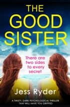 The Good Sister - A twisty, dark psychological thriller that will have you gripped ebook by Jess Ryder