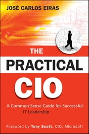 The Practical CIO - A Common Sense Guide for Successful IT Leadership ebook by Jose Carlos Eiras,Tony Scott