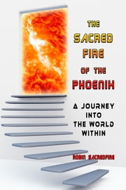 The Sacred Fire of the Phoenix - A Journey into the World Within ebook by Robin Sacredfire