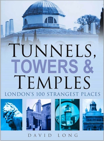 Tunnels, Towers & Temples - London's 100 Strangest Places ebook by David Long