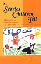 The Stories Children Tell - Making Sense Of The Narratives Of Childhood ebook by Susan Engel