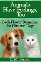 Animals Have Feelings, Too: Bach Flower Remedies for Cats and Dogs ebook by C. M. Barrett