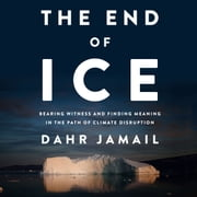 End of Ice, The - Bearing Witness and Finding Meaning in the Path of Climate Disruption audiobook by Dahr Jamail