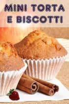 Mini Torta e Biscotti - 200 ricette per incantevole mini torte in un libro di cottura eBook by Bernhard Long