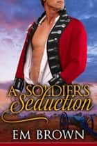 A Soldier's Seduction ebook by Em Brown