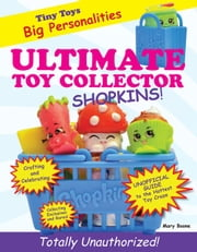 Ultimate Toy Collector - Shopkins ebook by Mary Boone