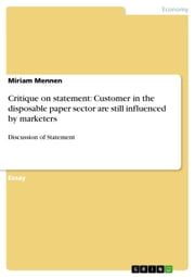 Critique on statement: Customer in the disposable paper sector are still influenced by marketers - Discussion of Statement ebook by Miriam Mennen